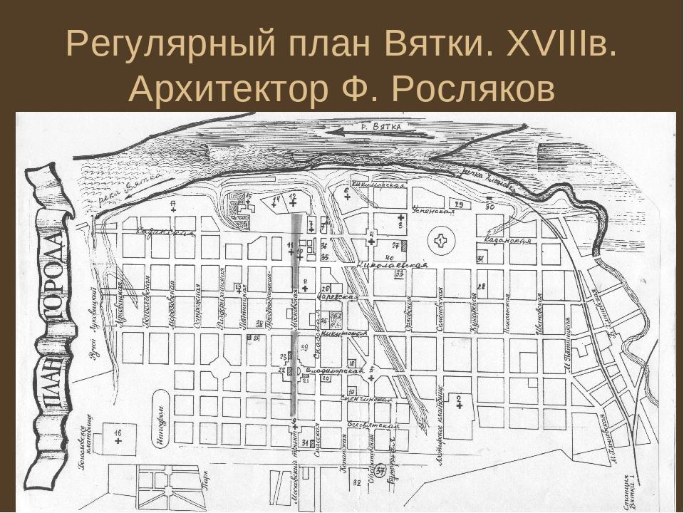 Регулярный план Вятки. XVIIIв. Архитектор Ф. Росляков