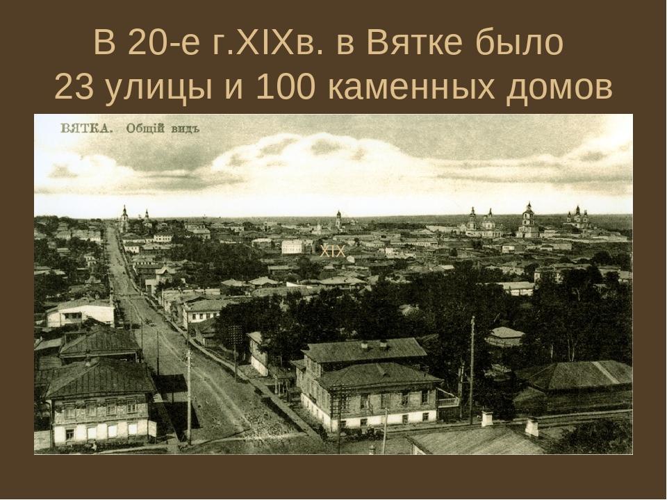 В 20-е г.XIXв. в Вятке было 23 улицы и 100 каменных домов XIX