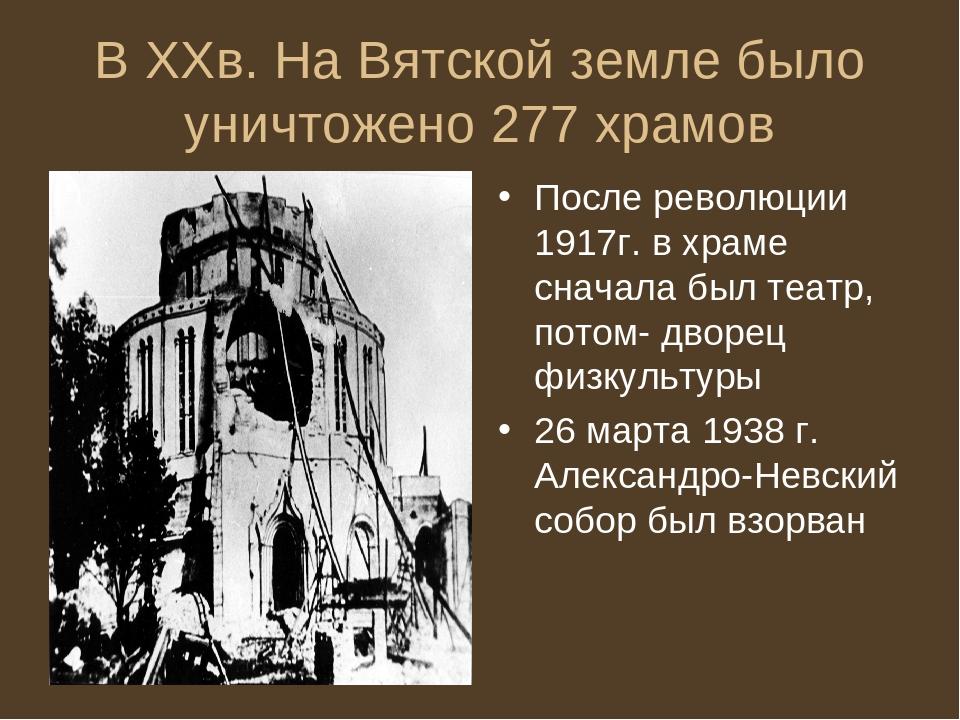 В XXв. На Вятской земле было уничтожено 277 храмов После революции 1917г. в х...
