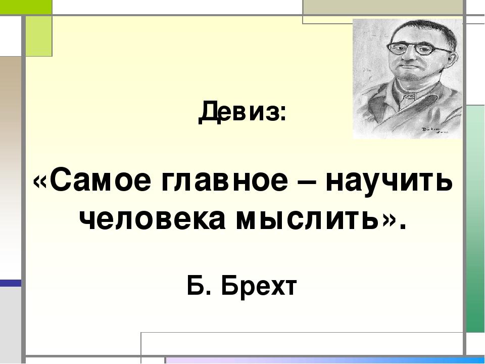 Девиз: «Самое главное – научить человека мыслить». Б. Брехт