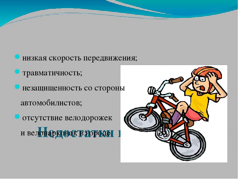 Недостатки велосипедов: низкая скорость передвижения; травматичность; незащи...