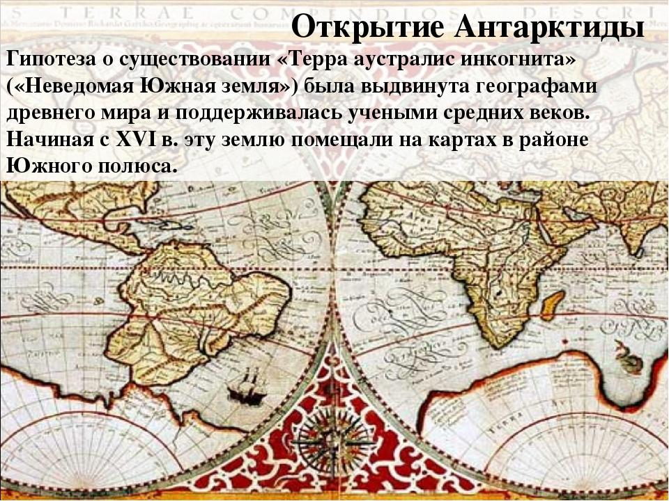 Открытие Антарктиды Гипотеза о существовании «Терра аустралис инкогнита» («Н...