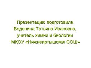 Презентацию подготовила Веденина Татьяна Ивановна, учитель химии и биологии