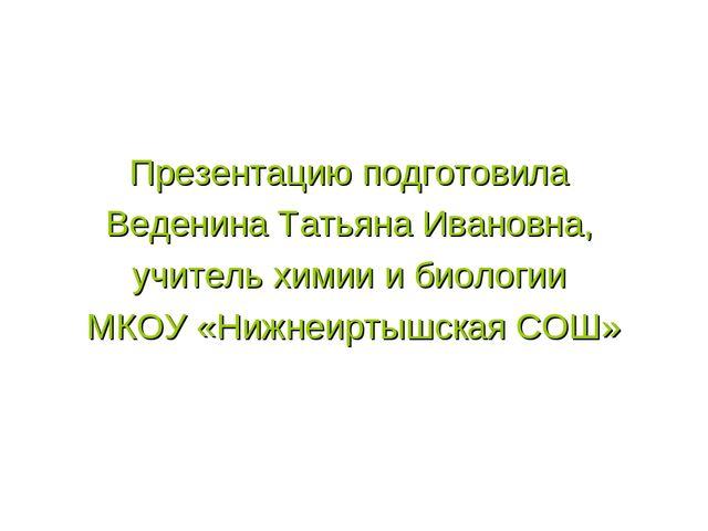 Презентацию подготовила Веденина Татьяна Ивановна, учитель химии и биологии...