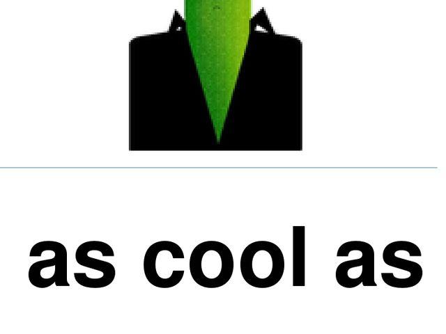 as cool as a cucumber хладнокровный, невозмутимый; не волноваться
