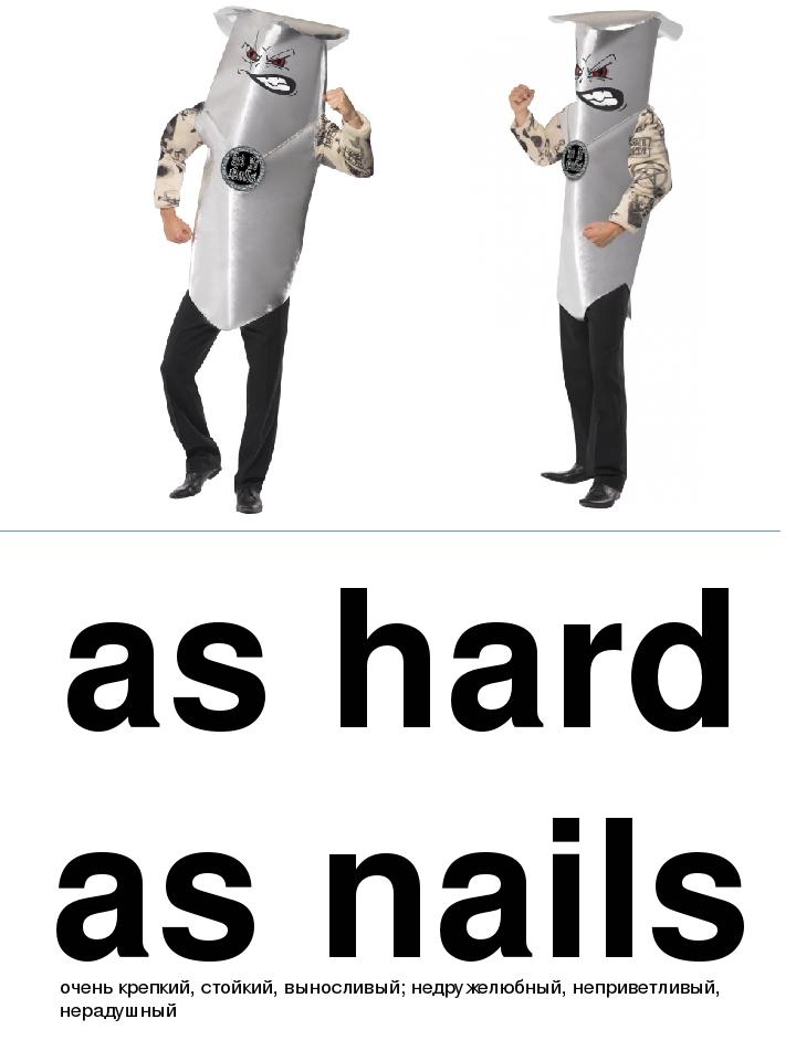 as hard as nails очень крепкий, стойкий, выносливый; недружелюбный, неприветл...
