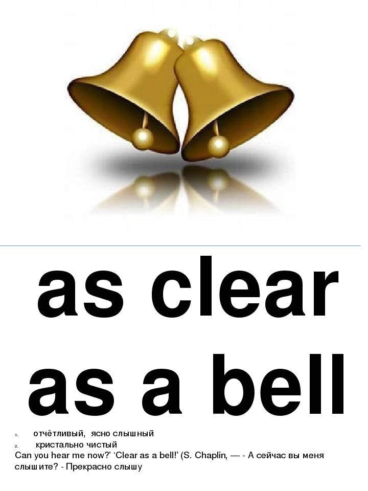 as clear as a bell отчётливый, ясно слышный кристально чистый Can you hear me...