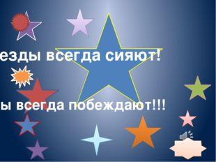 Звезды всегда сияют! Звезды всегда побеждают!!!