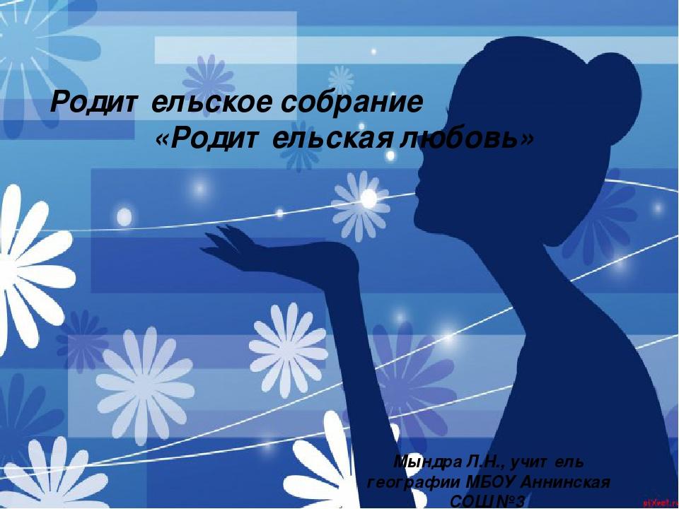 Родительское собрание «Родительская любовь» Мындра Л.Н., учитель географии МБ...