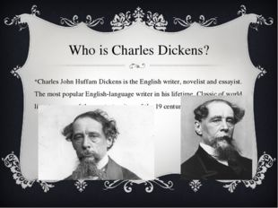 Who is Charles Dickens? Charles John Huffam Dickens is the English writer, no
