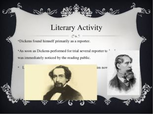Literary Activity Dickens found himself primarily as a reporter. As soon as D