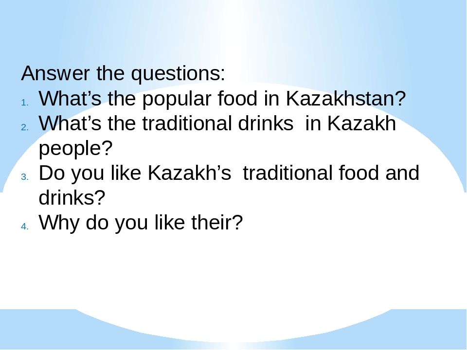 Answer the questions: What's the popular food in Kazakhstan? What's the tradi...
