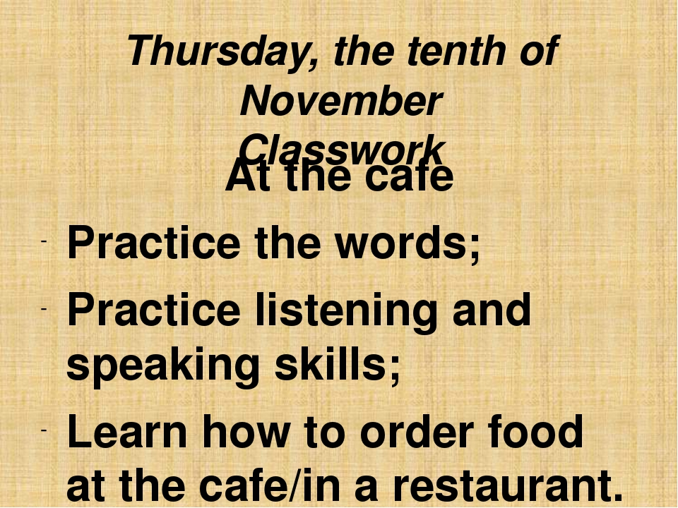 Thursday, the tenth of November Classwork At the cafe Practice the words; Pra...
