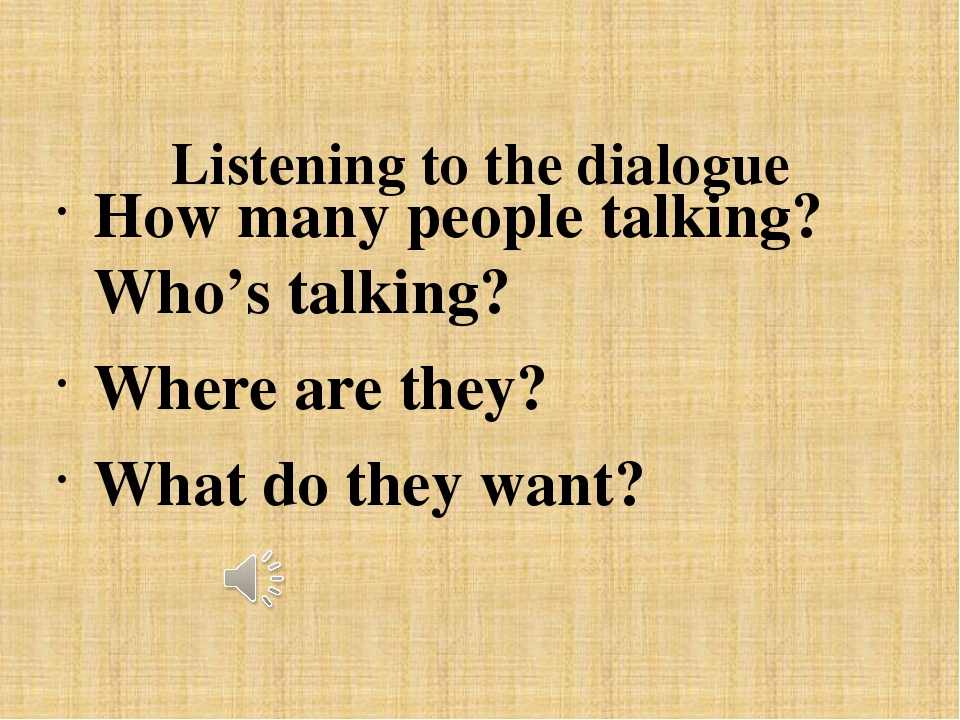 Listening to the dialogue How many people talking? Who's talking? Where are...