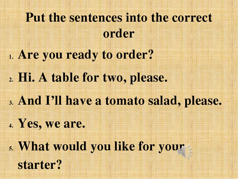 Put the sentences into the correct order Are you ready to order? Hi. A table...