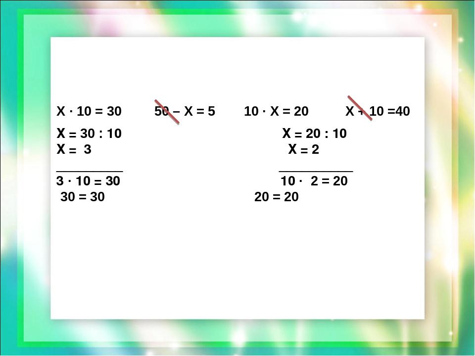 Х · 10 = 30 50 – Х = 5 10 · Х = 20 Х + 10 =40 Х = 30 : 10 Х = 20 : 10 Х = 3 Х...