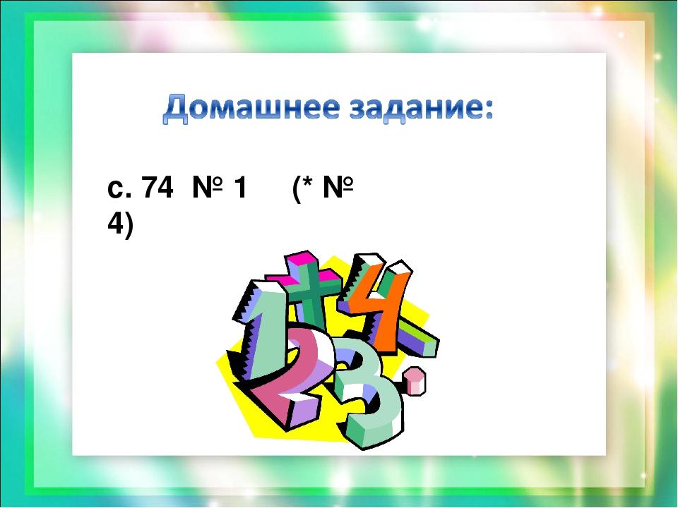 с. 74 № 1 (* № 4)