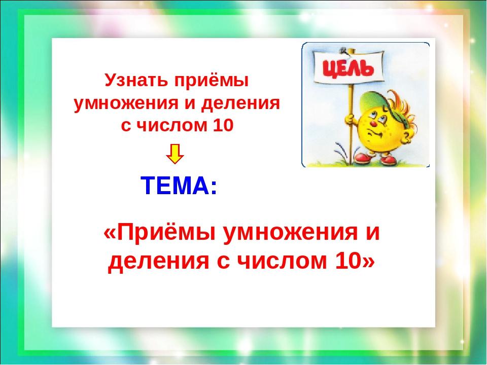 Узнать приёмы умножения и деления с числом 10 ТЕМА: «Приёмы умножения и делен...