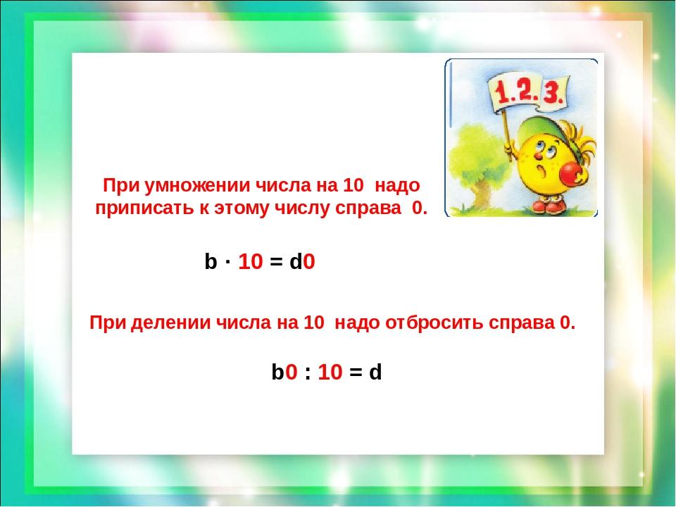 При умножении числа на 10 надо приписать к этому числу справа 0. При делении...