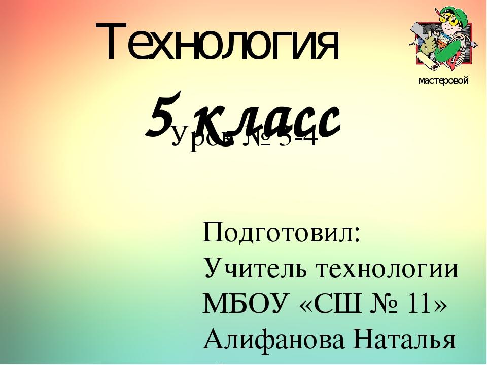 Урок № 3-4 Подготовил: Учитель технологии МБОУ «СШ № 11» Алифанова Наталья Юр...