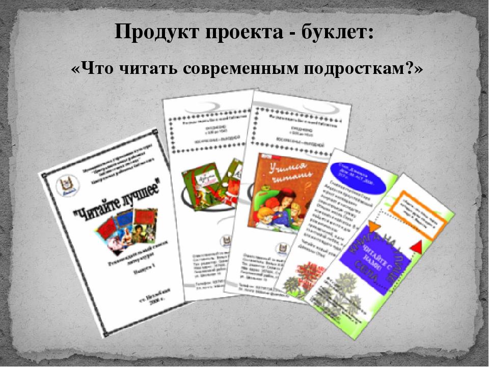 Продукт проекта - буклет: «Что читать современным подросткам?»