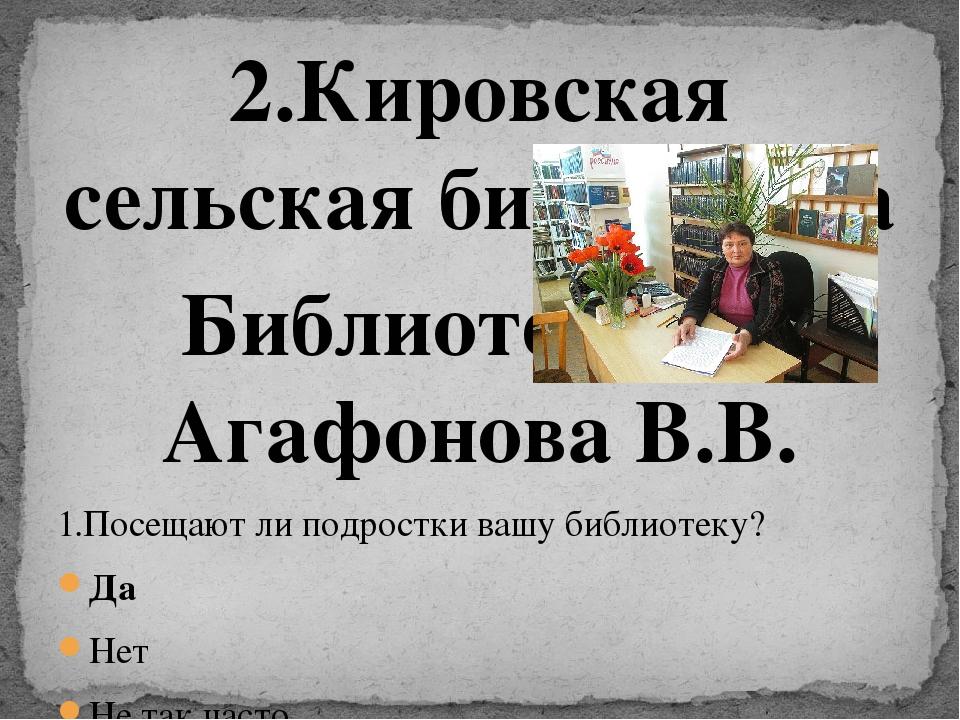 2.Кировская сельская библиотека Библиотекарь- Агафонова В.В. 1.Посещают ли по...