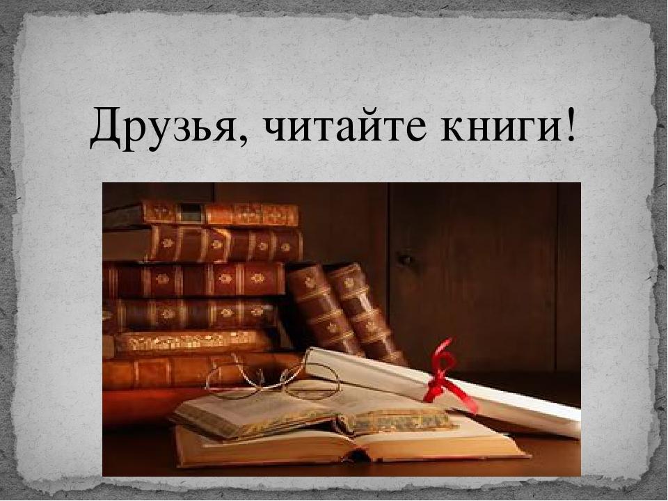 Друзья, читайте книги!