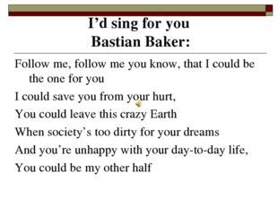 I'd sing for you Bastian Baker: Follow me, follow me you know, that I could