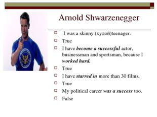 Arnold Shwarzenegger I was a skinny (худой)teenager. True I have become a su