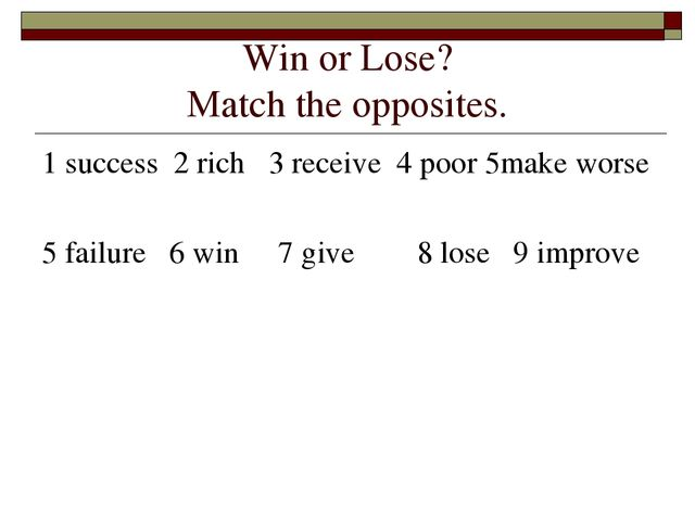 Win or Lose? Match the opposites. 1 success 2 rich 3 receive 4 poor 5make wor...