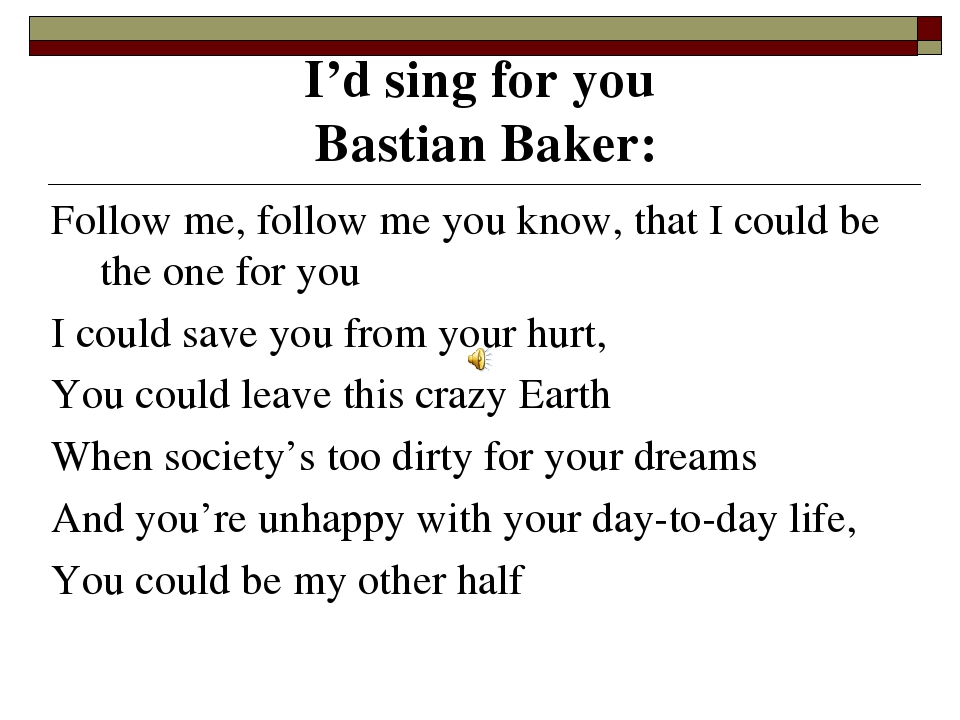 I'd sing for you Bastian Baker: Follow me, follow me you know, that I could...
