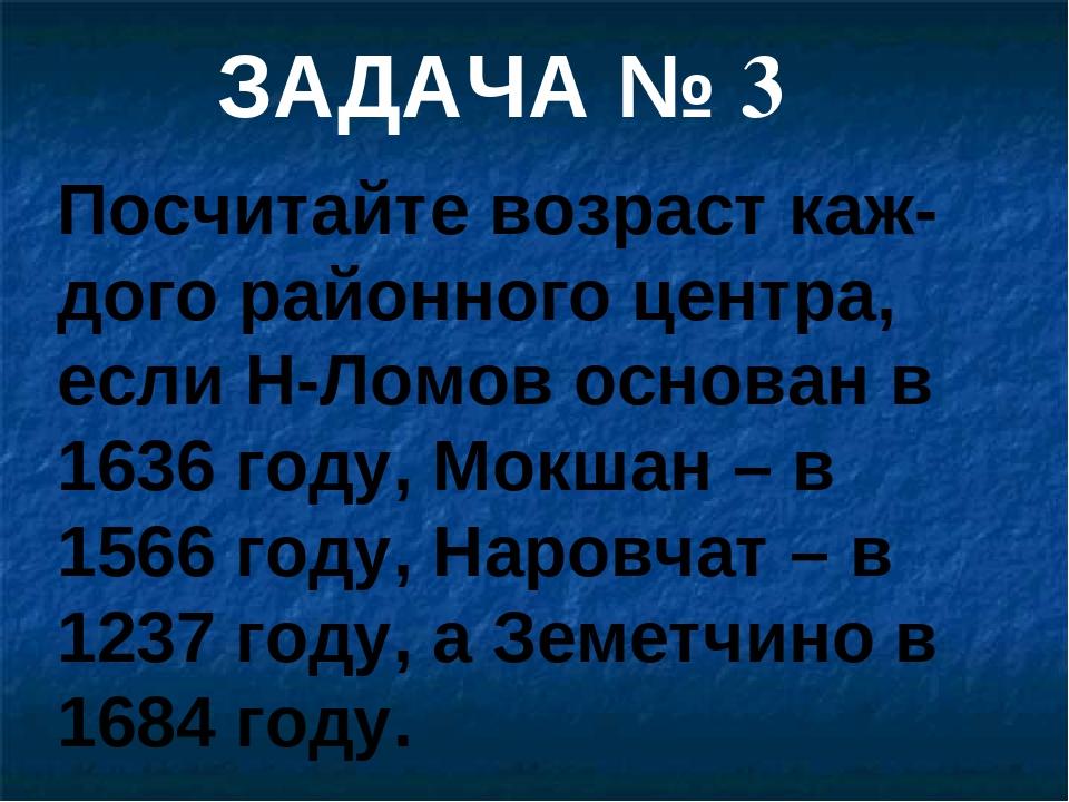 Посчитайте возраст каж-дого районного центра, если Н-Ломов основан в 1636 год...
