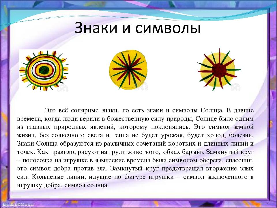 Это всё солярные знаки, то есть знаки и символы Солнца. В давние времена, ко...