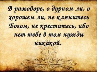 В разговоре, о дурном ли, о хорошем ли, не клянитесь Богом, не креститесь, иб