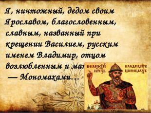 Я, ничтожный, дедом своим Ярославом, благословенным, славным, названный при к