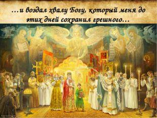 …и воздал хвалу Богу, который меня до этих дней сохранил грешного…