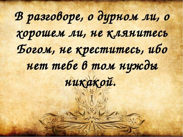 В разговоре, о дурном ли, о хорошем ли, не клянитесь Богом, не креститесь, иб...