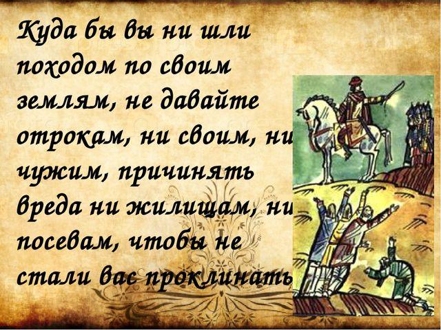 Куда бы вы ни шли походом по своим землям, не давайте отрокам, ни своим, ни ч...