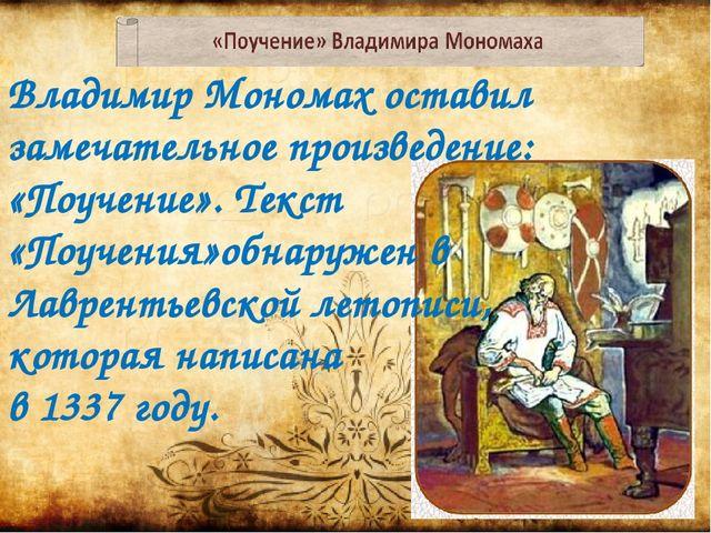 Владимир Мономах оставил замечательное произведение: «Поучение». Текст «Поуче...