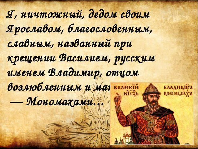 Я, ничтожный, дедом своим Ярославом, благословенным, славным, названный при к...