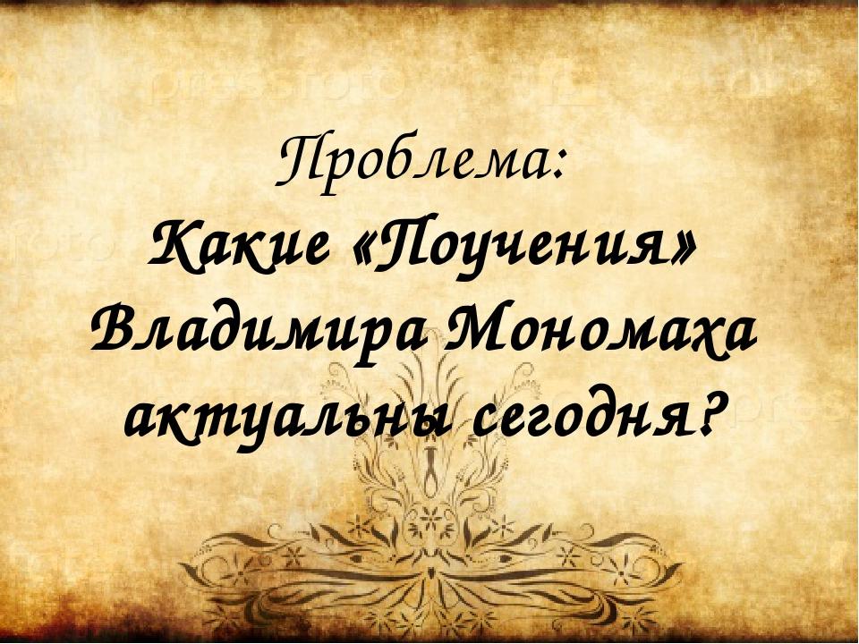 Проблема: Какие «Поучения» Владимира Мономаха актуальны сегодня?
