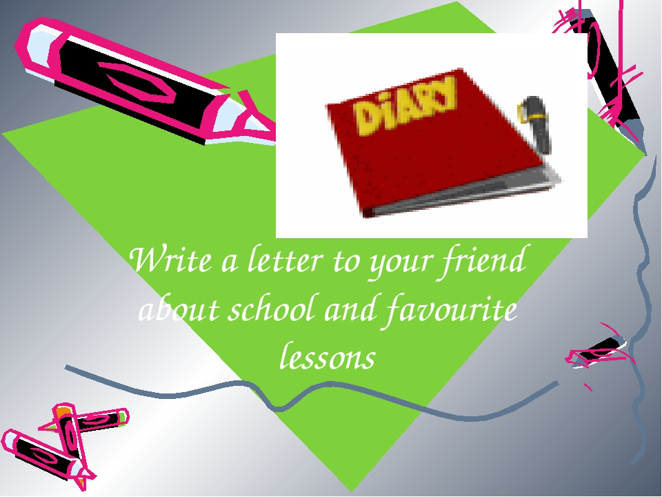 Write a letter to your friend about school and favourite lessons