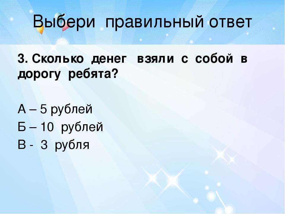 Выбери правильный ответ 3. Сколько денег взяли с собой в дорогу ребята? А – 5...