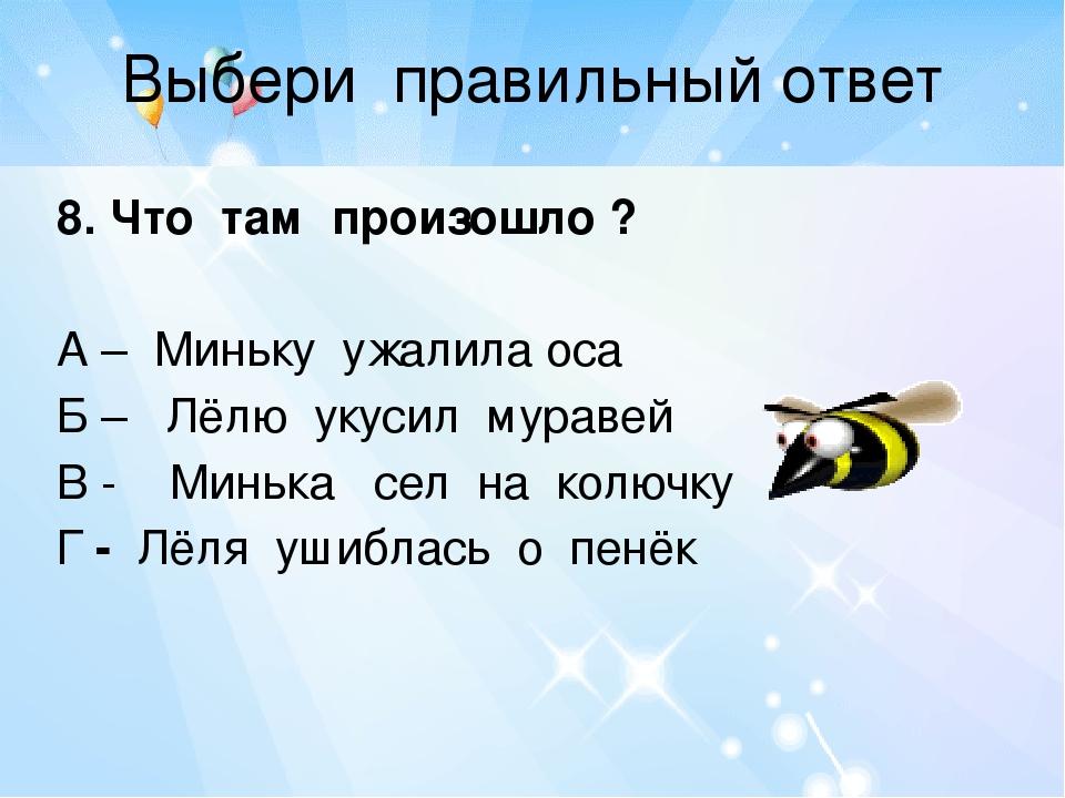 Выбери правильный ответ 8. Что там произошло ? А – Миньку ужалила оса Б – Лёл...