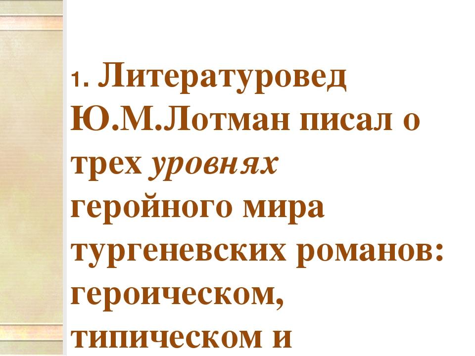 1. Литературовед Ю.М.Лотман писал о трех уровнях геройного мира тургеневски...