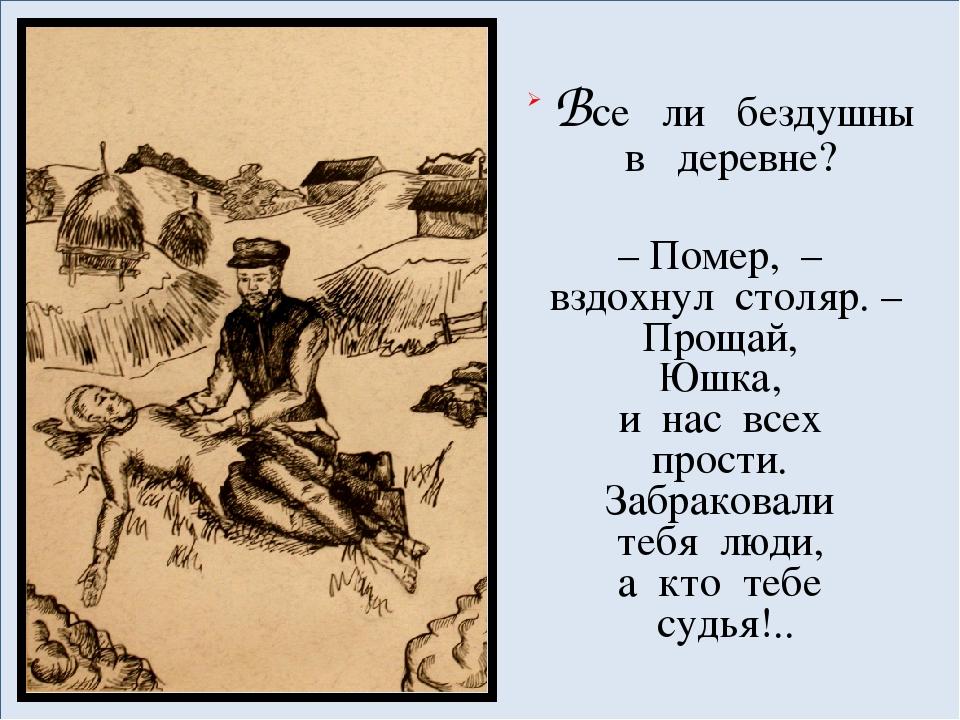 Все ли бездушны в деревне? – Помер, – вздохнул столяр. – Прощай, Юшка, и на...