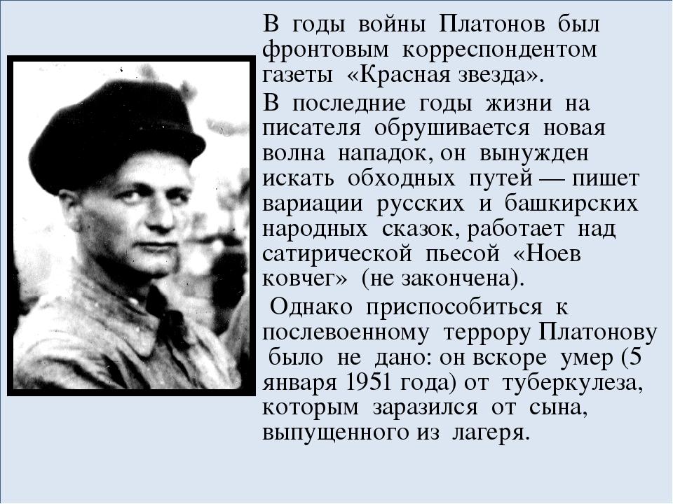 В годы войны Платонов был фронтовым корреспондентом газеты «Красная звезда»....