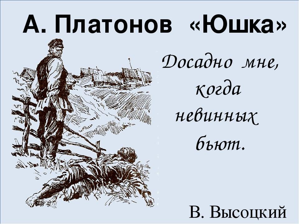 А. Платонов «Юшка» Досадно мне, когда невинных бьют. В. Высоцкий