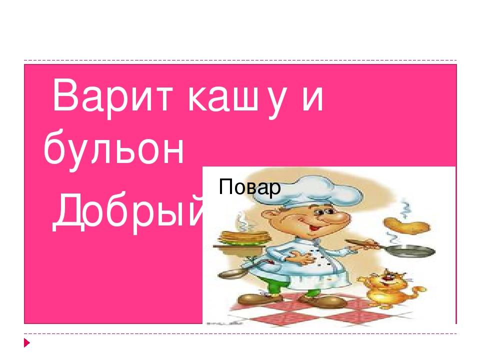 Варит кашу и бульон Добрый, толстый… Повар