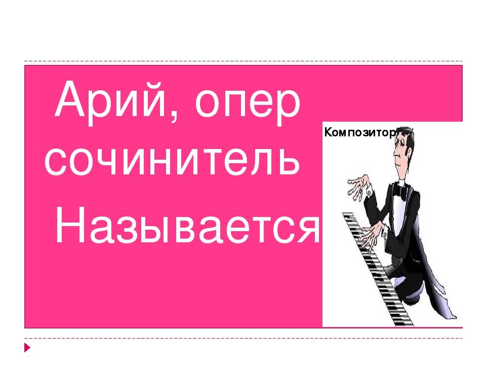 Арий, опер сочинитель Называется… Композитор